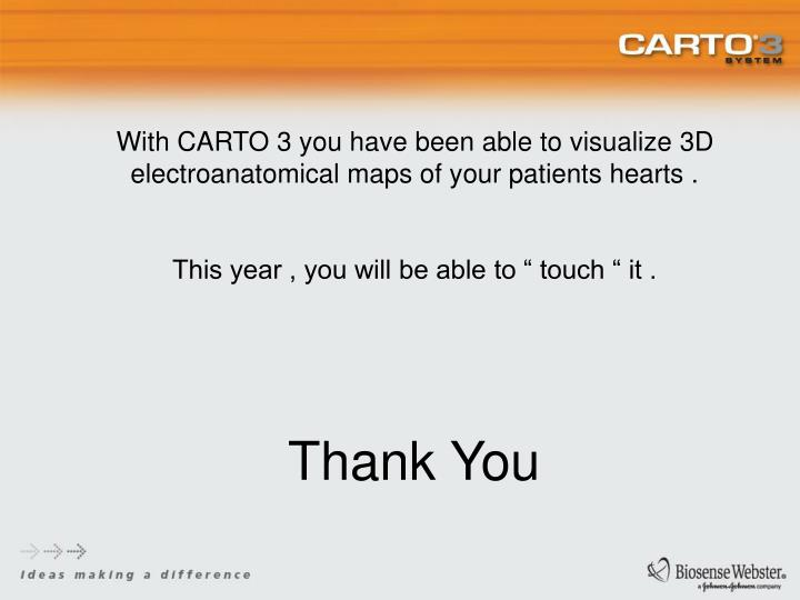 With CARTO 3 you have been able to visualize 3D electroanatomical maps of your patients hearts .