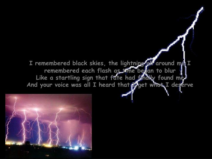 I remembered black skies, the lightning all around me I remembered each flash as time began to blur