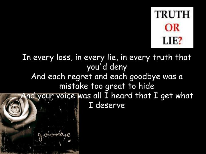In every loss, in every lie, in every truth that you'd deny