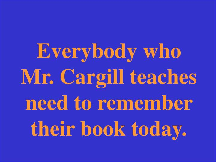 Everybody who Mr. Cargill teaches need to remember their book today.