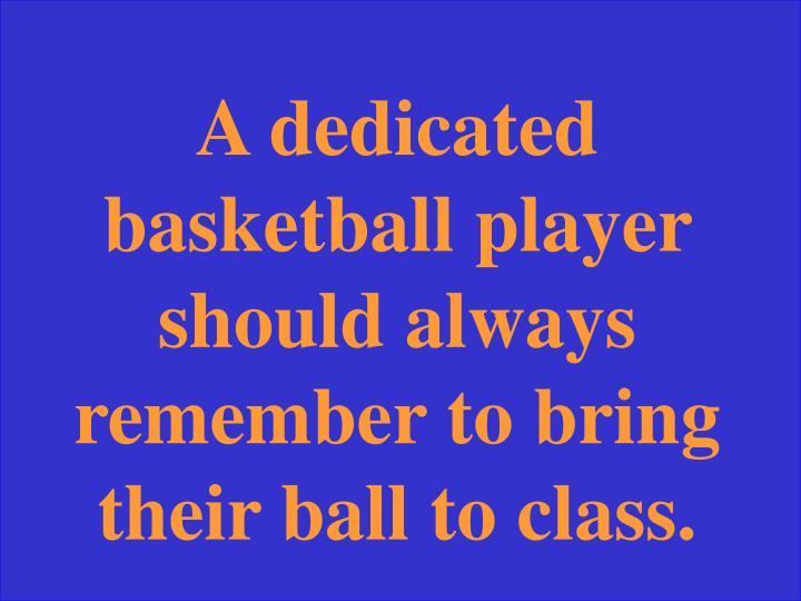 A dedicated basketball player should always remember to bring their ball to class.