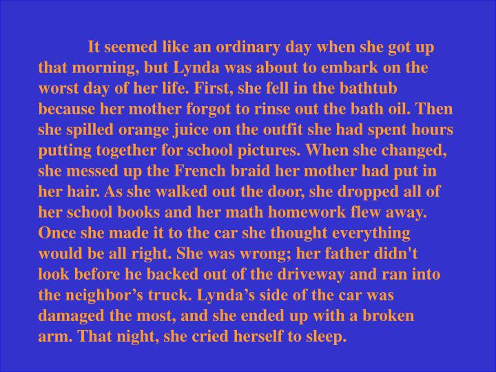It seemed like an ordinary day when she got up that morning, but Lynda was about to embark on the worst day of her life. First, she fell in the bathtub because her mother forgot to rinse out the bath oil. Then she spilled orange juice on the outfit she had spent hours putting together for school pictures. When she changed, she messed up the French braid her mother had put in her hair. As she walked out the door, she dropped all of her school books and her math homework flew away. Once she made it to the car she thought everything would be all right. She was wrong; her father didn't look before he backed out of the driveway and ran into the neighbor's truck. Lynda's side of the car was damaged the most, and she ended up with a broken arm. That night, she cried herself to sleep.
