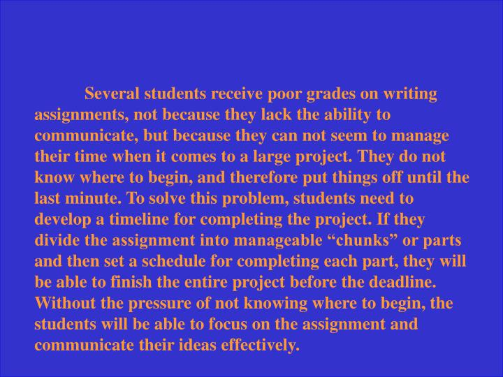 "Several students receive poor grades on writing assignments, not because they lack the ability to communicate, but because they can not seem to manage their time when it comes to a large project. They do not know where to begin, and therefore put things off until the last minute. To solve this problem, students need to develop a timeline for completing the project. If they divide the assignment into manageable ""chunks"" or parts and then set a schedule for completing each part, they will be able to finish the entire project before the deadline. Without the pressure of not knowing where to begin, the students will be able to focus on the assignment and communicate their ideas effectively."
