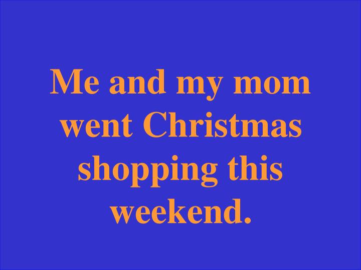 Me and my mom went Christmas shopping this weekend.