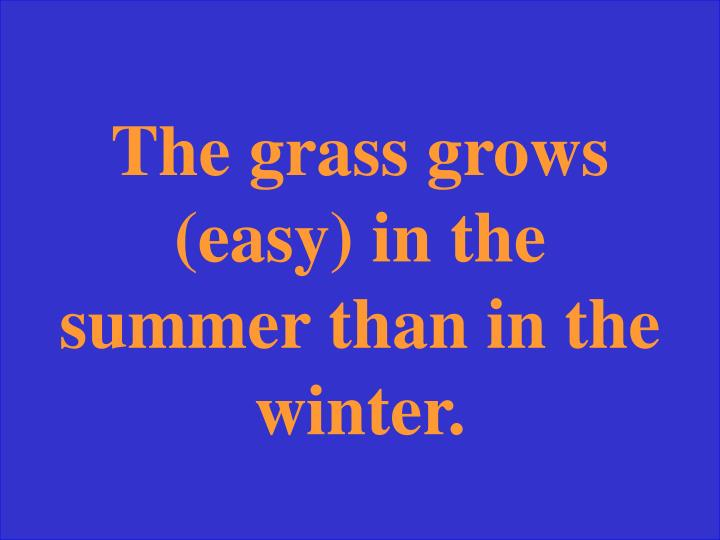 The grass grows (easy) in the summer than in the winter.