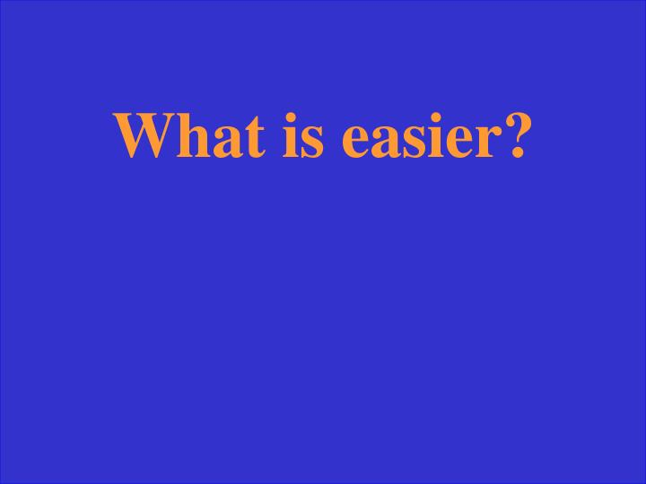 What is easier?
