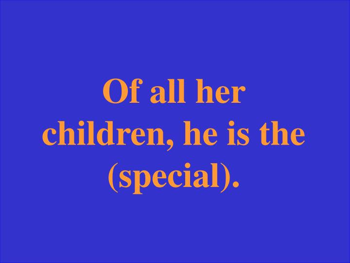 Of all her children, he is the (special).