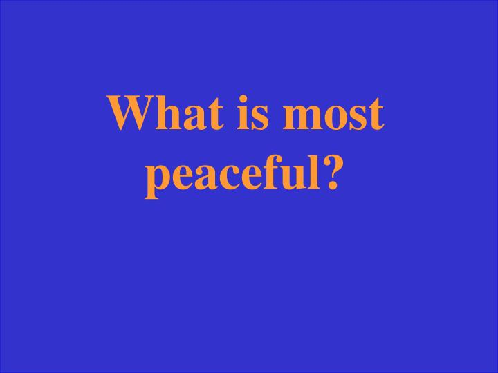 What is most peaceful?