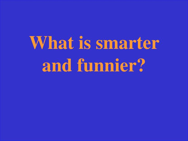What is smarter and funnier?