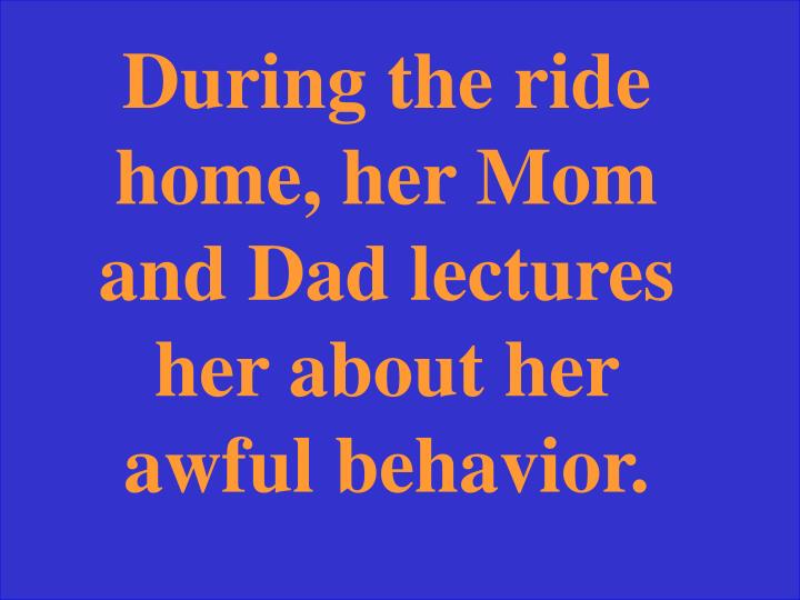 During the ride home, her Mom and Dad lectures her about her awful behavior.