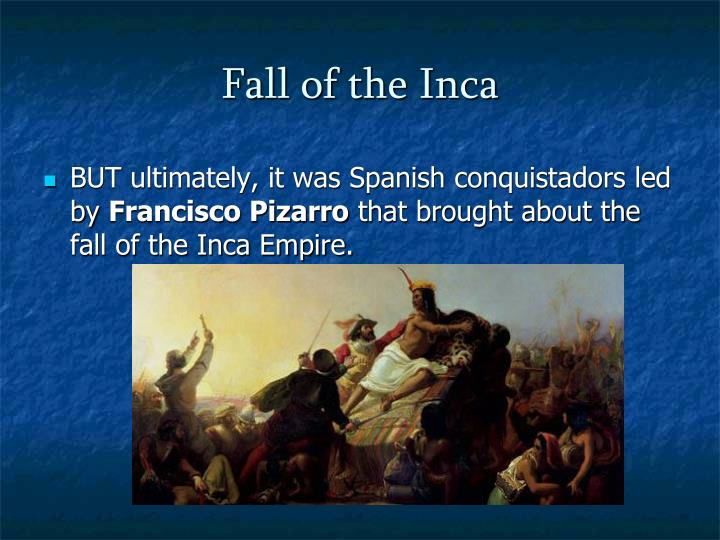 the fall of the aztec and inca empires and the spanish conquest America, spanish conquest home  topic  america,  the fall of the mighty inca empire followed and was complete the by 1533 the conquistadors were notorious for their cruelty and ferocity local populations were enslaved, abused and killed  conquering the aztec and inca empires: the processes of conquest and colonialism.