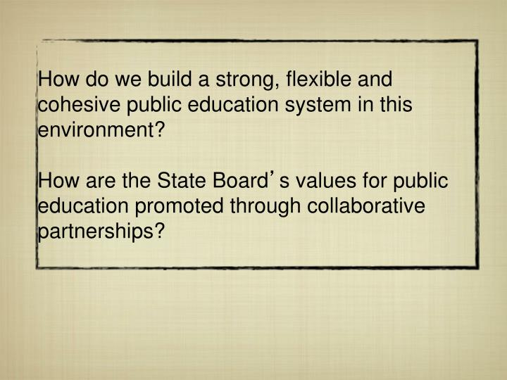 How do we build a strong, flexible and cohesive public education system in this environment?