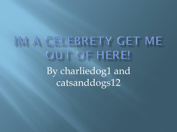 IM A CELEBRETY GET ME OUT OF HERE!