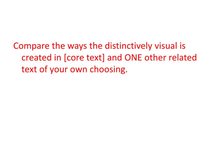 Compare the ways the distinctively visual is created in [core text] and ONE other related text of your own choosing.