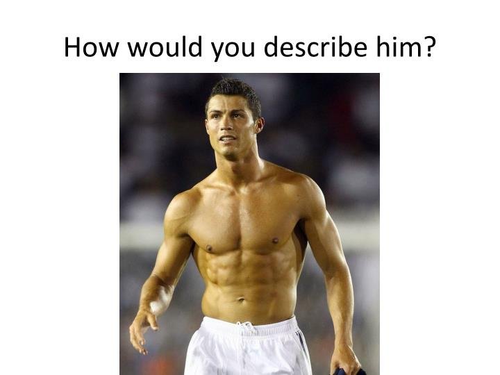 How would you describe him?