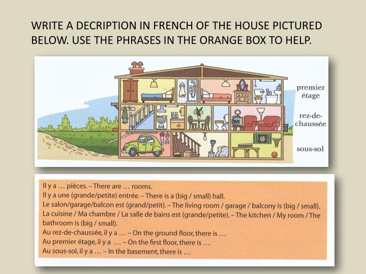 WRITE A DECRIPTION IN FRENCH OF THE HOUSE PICTURED BELOW. USE THE PHRASES IN THE ORANGE BOX TO HELP.