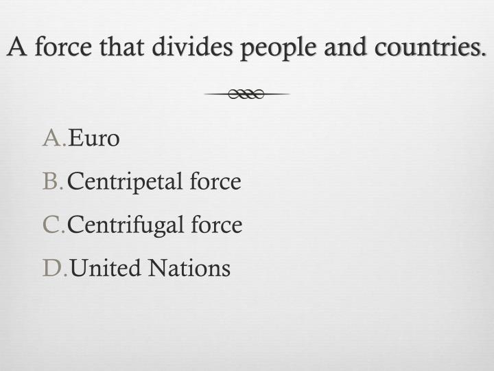 A force that divides people and countries.
