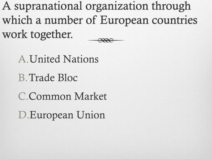 A supranational organization through which a number of European countries work together.