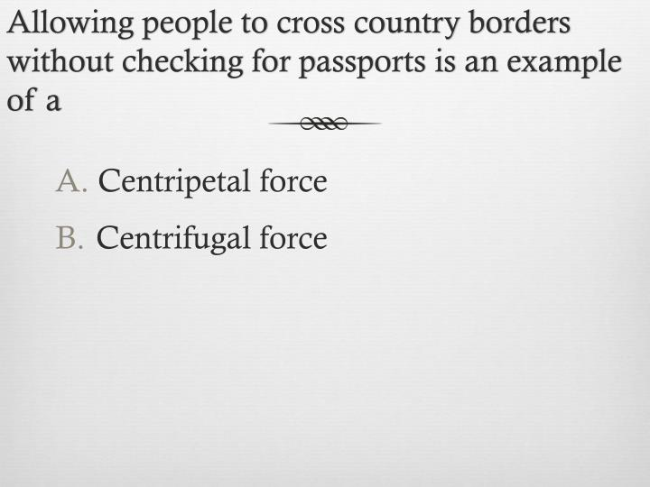 Allowing people to cross country borders without checking for passports is an example of a
