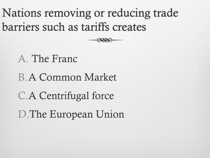 Nations removing or reducing trade barriers such as tariffs creates