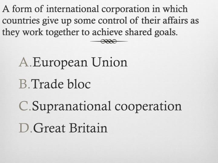 A form of international corporation in which countries give up some control of their affairs as they work together to achieve shared goals.
