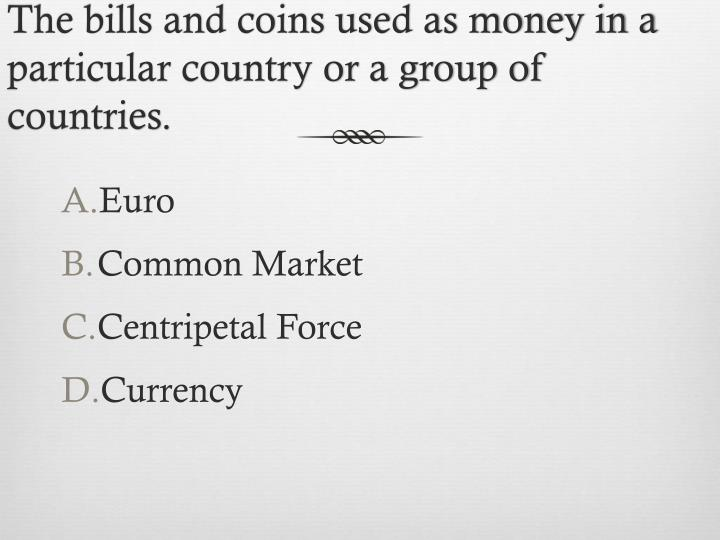 The bills and coins used as money in a particular country or a group of countries.
