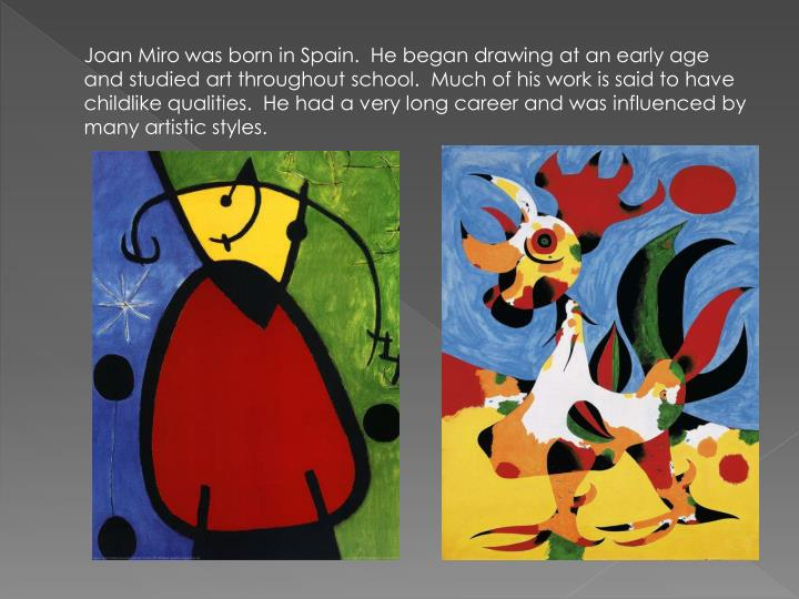 Joan Miro was born in Spain.  He began drawing at an early age and studied art throughout school.  Much of his work is said to have childlike qualities.  He had a very long career and was influenced by many artistic styles.