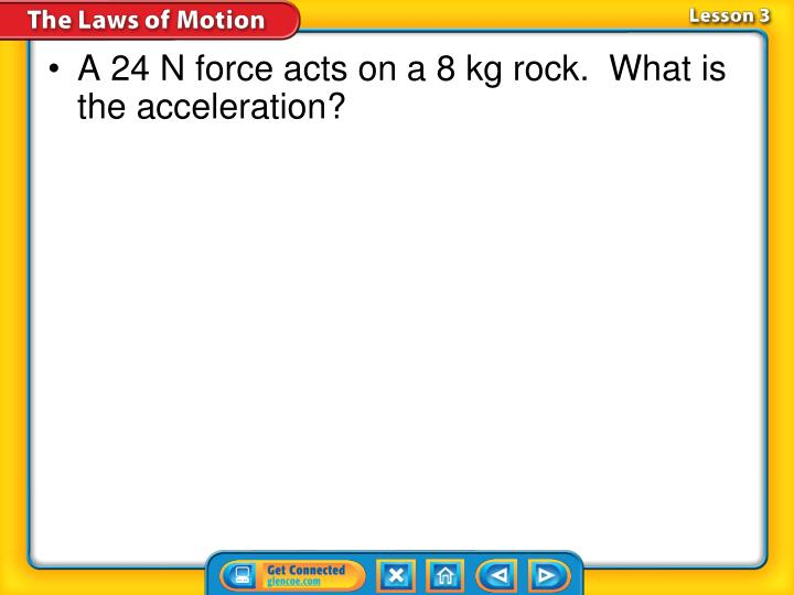 A 24 N force acts on a 8 kg rock.  What is the acceleration