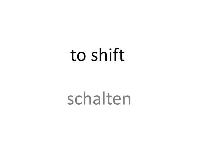 to shift