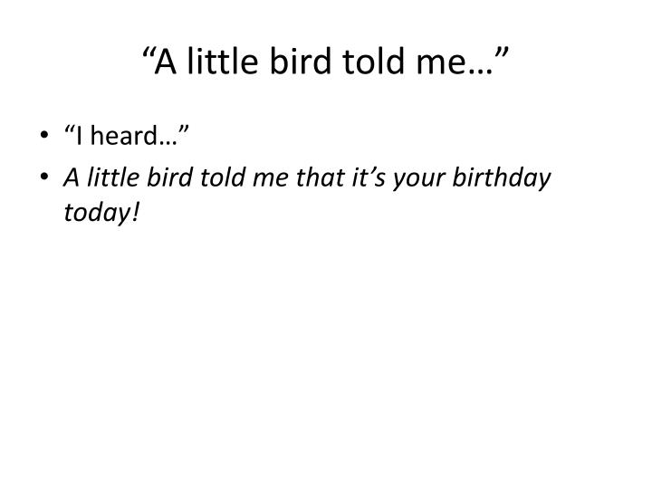 """A little bird told me…"""