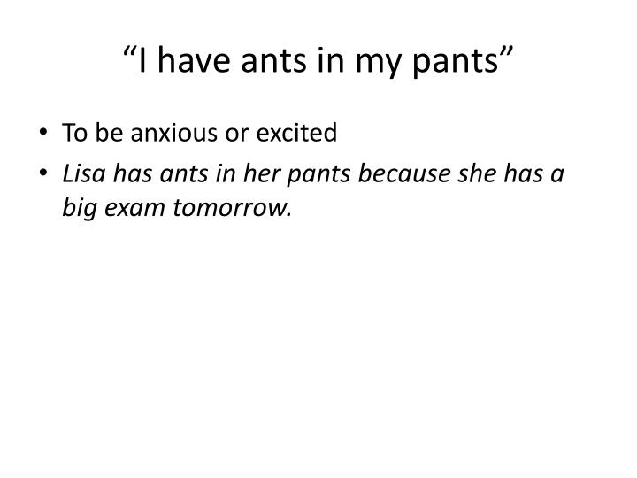 """I have ants in my pants"""