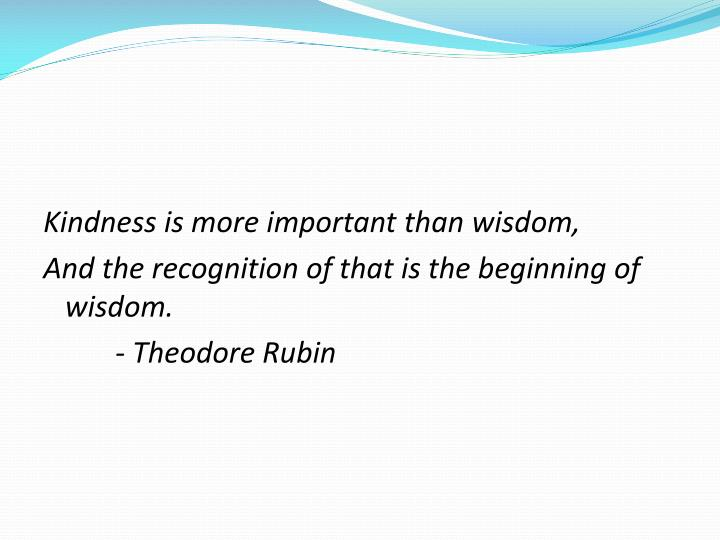 Kindness is more important than wisdom,
