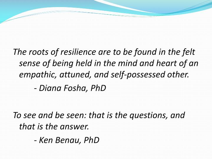 The roots of resilience are to be found in the felt sense of being held in the mind and heart of an empathic, attuned, and self-possessed other.