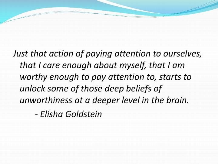 Just that action of paying attention to ourselves, that I care enough about myself, that I am worthy enough to pay attention to, starts to unlock some of those deep beliefs of unworthiness at a deeper level in the brain.