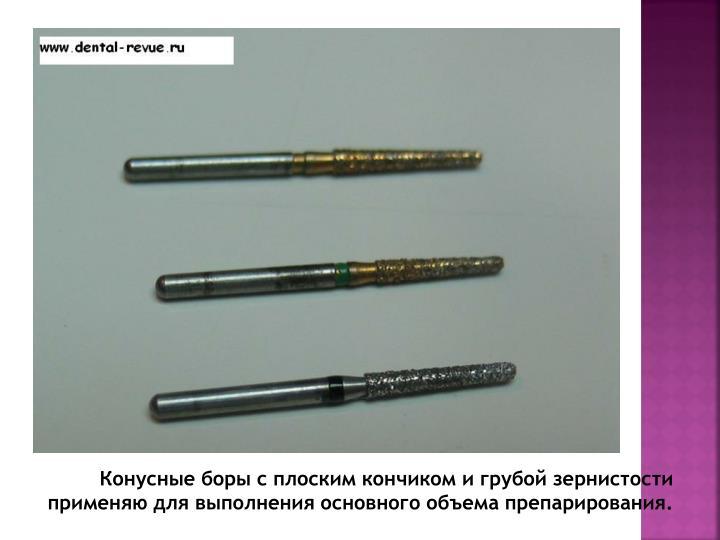 Конусные боры с плоским кончиком и грубой зернистости применяю для выполнения основного объема препарирования.