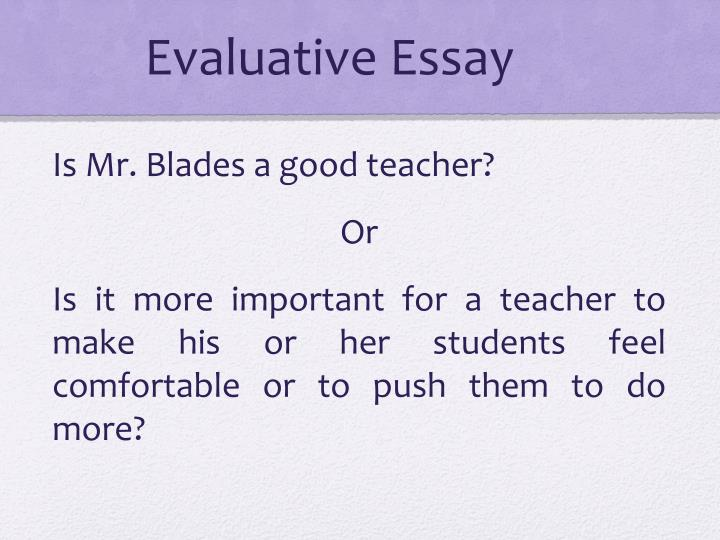 writing evaluative essays Evaluative essay is a special genre of essay writing which demonstrates the analytical and reasoning skills of the student in this type of essay writing, the students need to judge any issue, topic or a subject on a given set of criteria and provide a logical opinion based on evidence and facts.