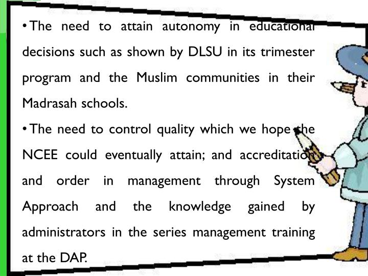 The need to attain autonomy in educational decisions such as shown by DLSU in its trimester program and the Muslim communities in their