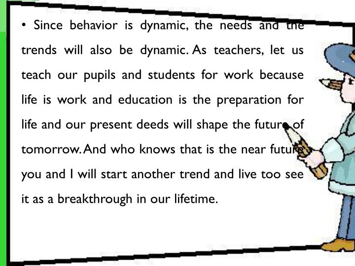 Since behavior is dynamic, the needs and the trends will also be dynamic. As teachers, let us teach our pupils and students for work because life is work and education is the preparation for life and our present deeds will shape the future of tomorrow. And who knows that is the near future you and I will start another trend and live too see it as a breakthrough in our lifetime.