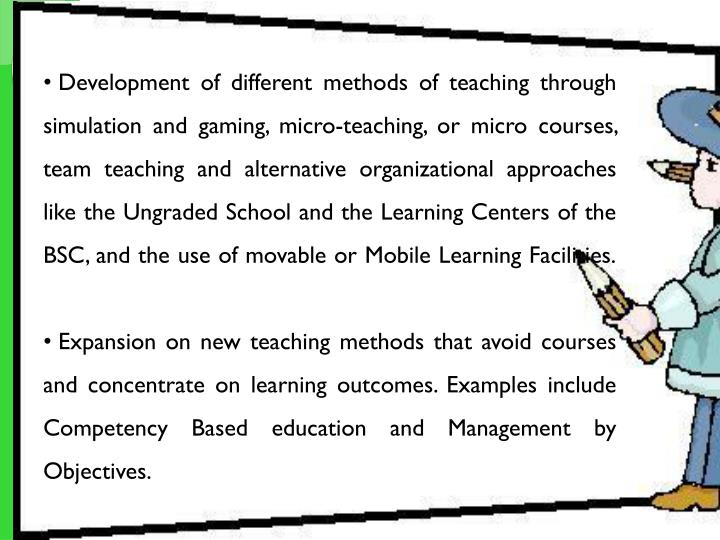 Development of different methods of teaching through simulation and gaming, micro-teaching, or micro courses, team teaching and alternative organizational approaches like the Ungraded School and the Learning Centers of the BSC, and the use of movable or Mobile Learning Facilities.