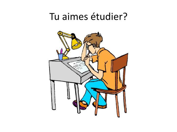 Tu aimes étudier?