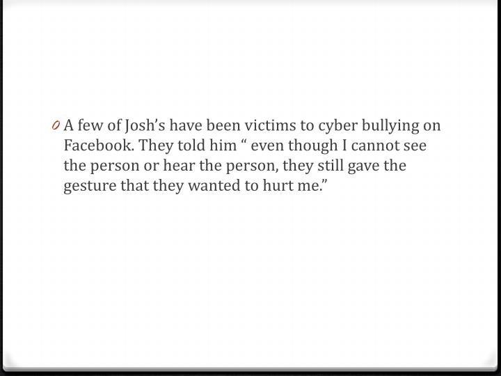 "A few of Josh's have been victims to cyber bullying on Facebook. They told him "" even though I cannot see"