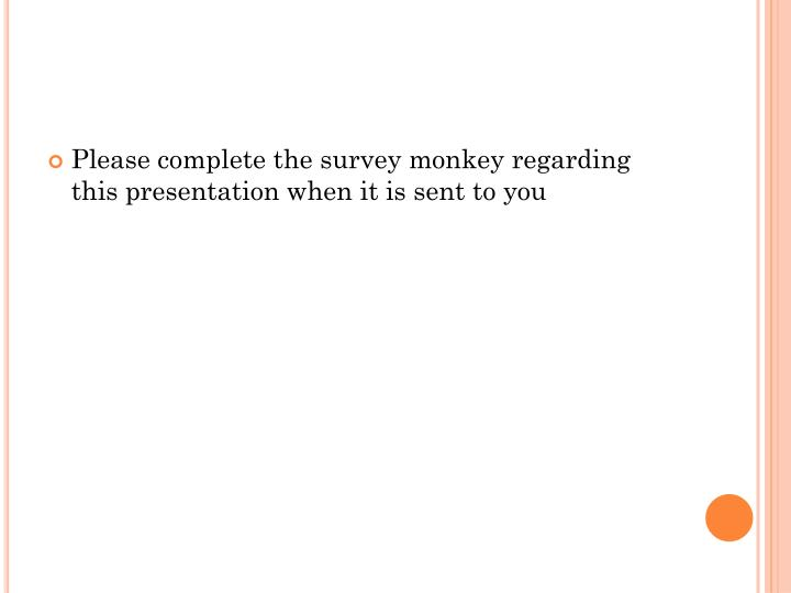 Please complete the survey monkey regarding this presentation when it is sent to you