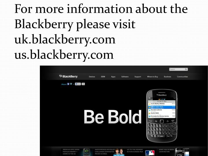 For more information about the Blackberry please visit uk.blackberry.com us.blackberry.com