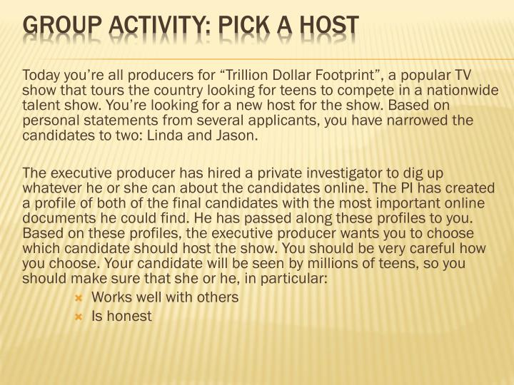 "Today you're all producers for ""Trillion Dollar Footprint"", a popular TV show that tours the country looking for teens to compete in a nationwide talent show. You're looking for a new host for the show. Based on personal statements from several applicants, you have narrowed the candidates to two: Linda and Jason."