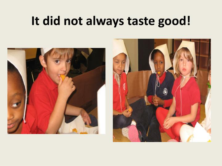 It did not always taste good!