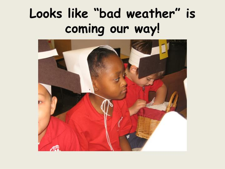 "Looks like ""bad weather"" is coming our way!"