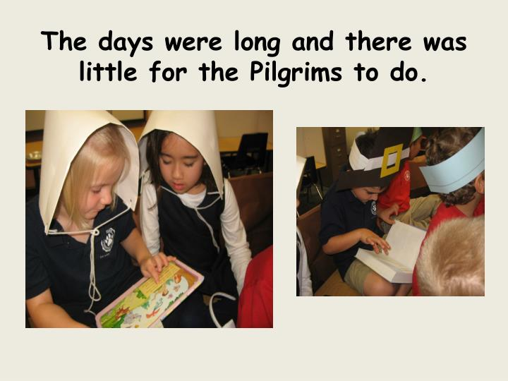 The days were long and there was little for the Pilgrims to do.