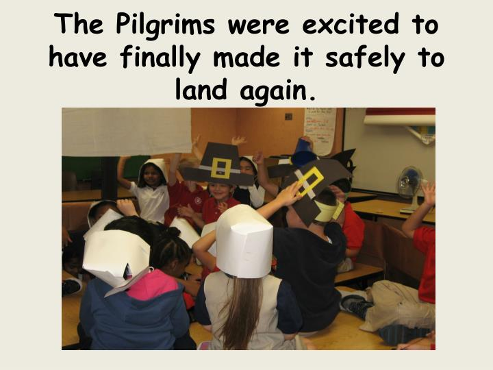 The Pilgrims were excited to have finally made it safely to land again.
