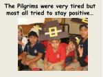 the pilgrims were very tired but most all tried to stay positive