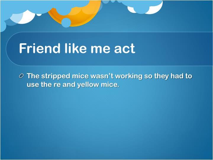 Friend like me act